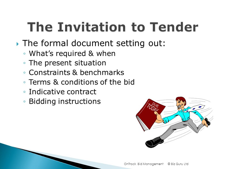 The formal document setting out: Whats required & when The present situation Constraints & benchmarks Terms & conditions of the bid Indicative contract Bidding instructions © Biz Guru LtdOnTrack Bid Management