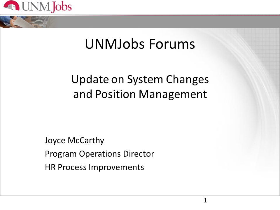UNMJobs Forums Update on System Changes and Position Management Joyce McCarthy Program Operations Director HR Process Improvements 1