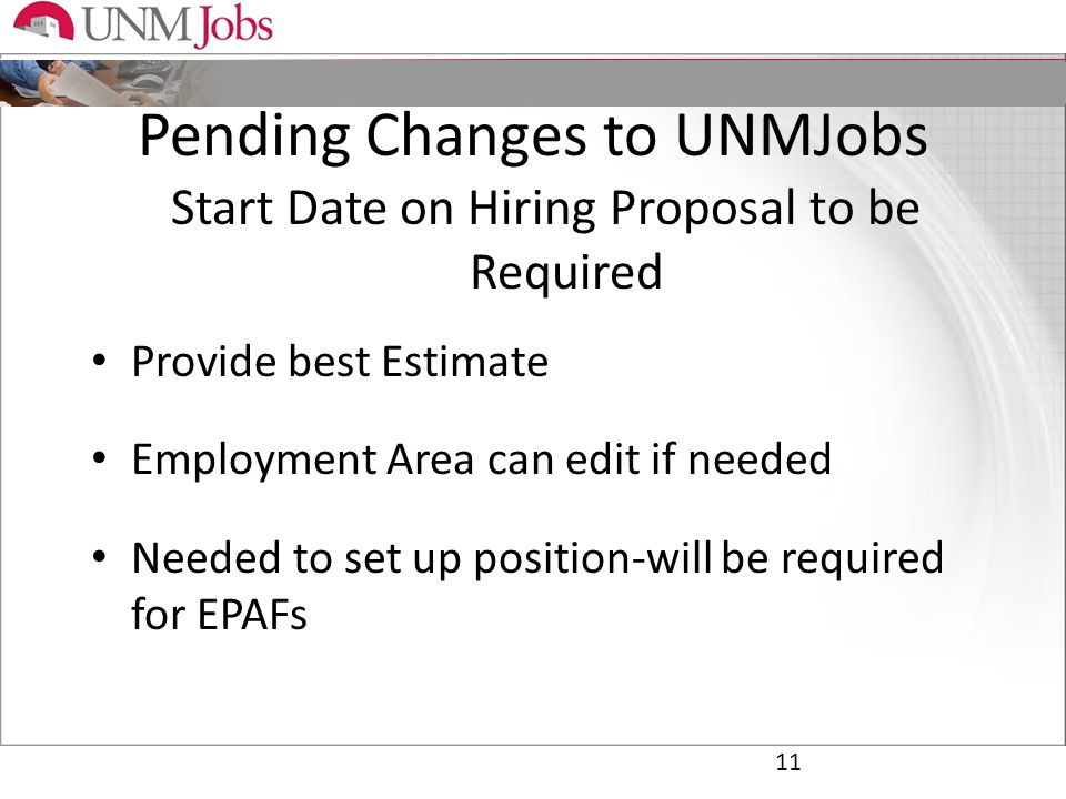 Pending Changes to UNMJobs Start Date on Hiring Proposal to be Required Provide best Estimate Employment Area can edit if needed Needed to set up position-will be required for EPAFs 11