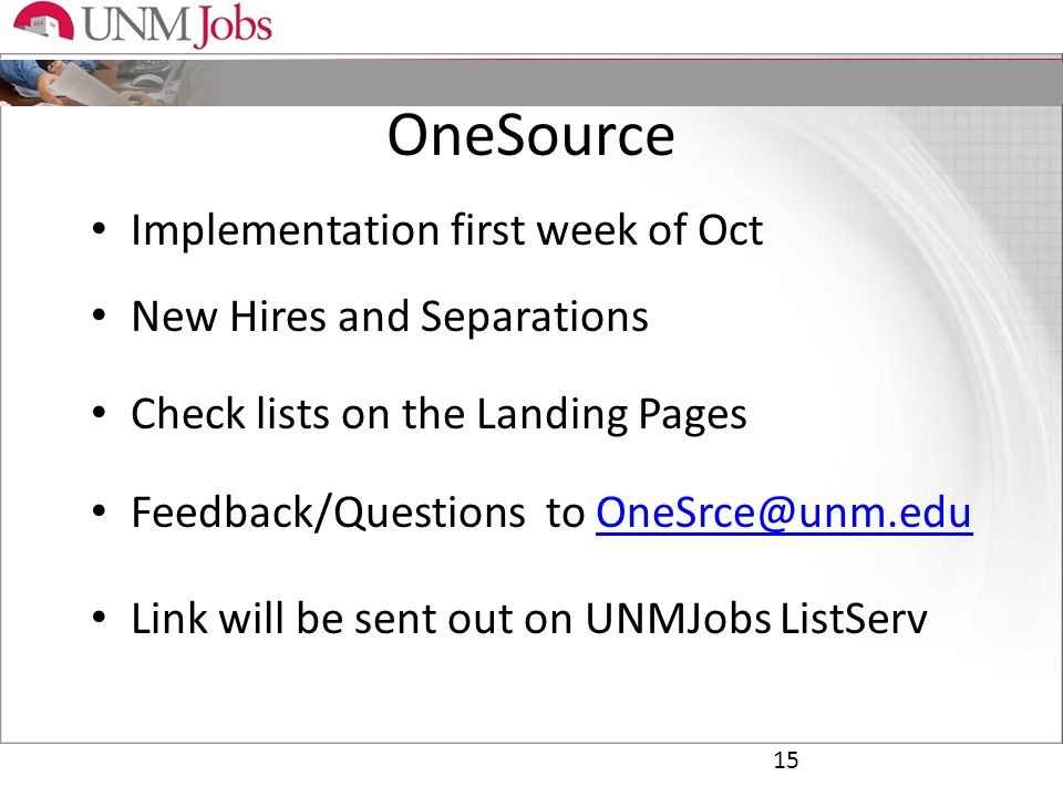 OneSource Implementation first week of Oct New Hires and Separations Check lists on the Landing Pages Feedback/Questions to OneSrce@unm.eduOneSrce@unm.edu Link will be sent out on UNMJobs ListServ 15