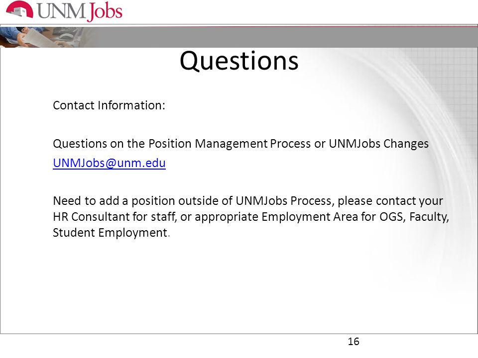 Questions Contact Information: Questions on the Position Management Process or UNMJobs Changes UNMJobs@unm.edu Need to add a position outside of UNMJobs Process, please contact your HR Consultant for staff, or appropriate Employment Area for OGS, Faculty, Student Employment.