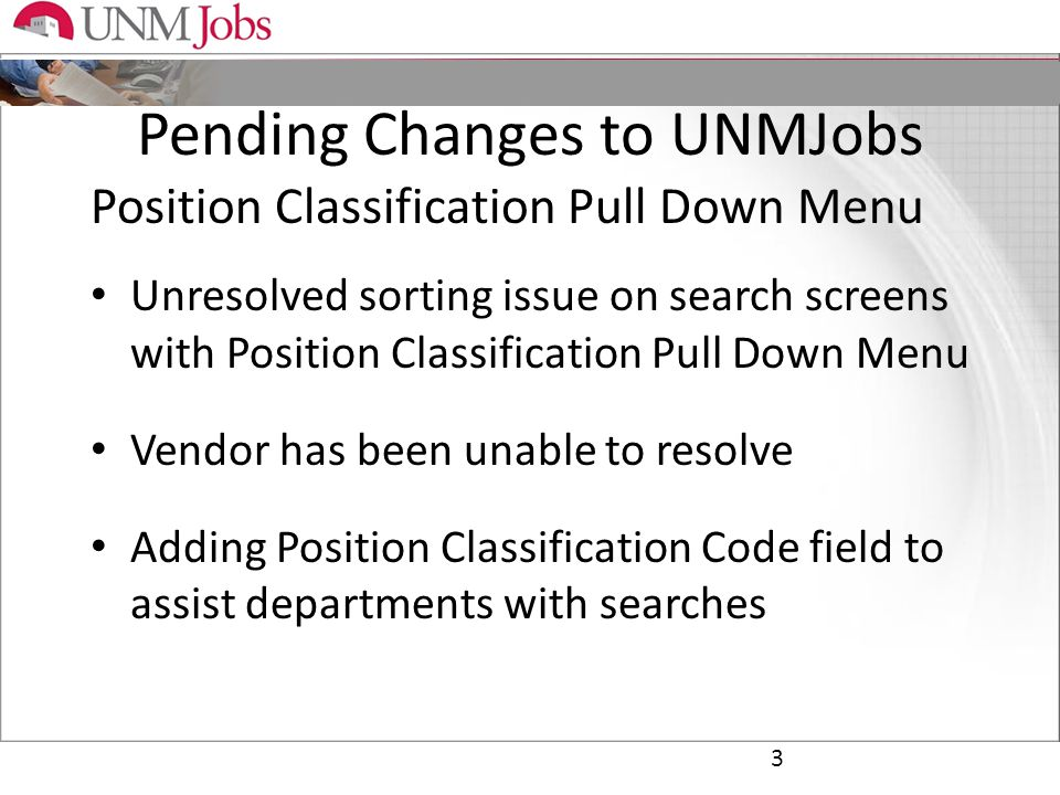 Pending Changes to UNMJobs Position Classification Pull Down Menu Unresolved sorting issue on search screens with Position Classification Pull Down Menu Vendor has been unable to resolve Adding Position Classification Code field to assist departments with searches 3