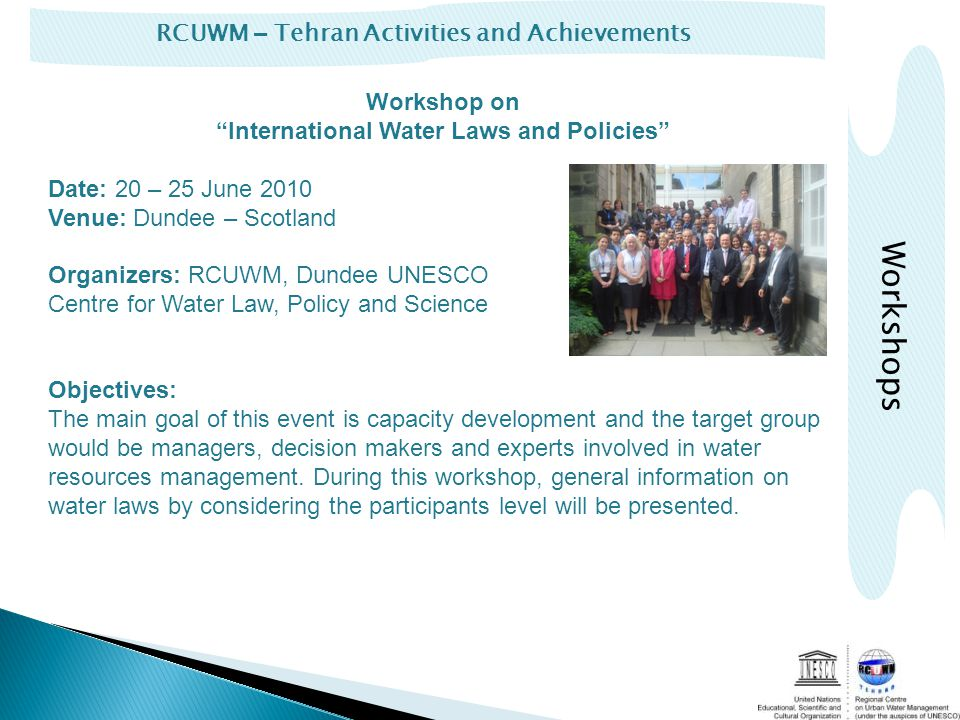RCUWM – Tehran Activities and Achievements Workshop on International Water Laws and Policies Date: 20 – 25 June 2010 Venue: Dundee – Scotland Organizers: RCUWM, Dundee UNESCO Centre for Water Law, Policy and Science Objectives: The main goal of this event is capacity development and the target group would be managers, decision makers and experts involved in water resources management.