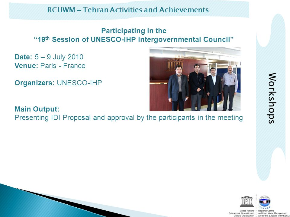 RCUWM – Tehran Activities and Achievements Participating in the 19 th Session of UNESCO-IHP Intergovernmental Council Date: 5 – 9 July 2010 Venue: Paris - France Organizers: UNESCO-IHP Main Output: Presenting IDI Proposal and approval by the participants in the meeting Workshops