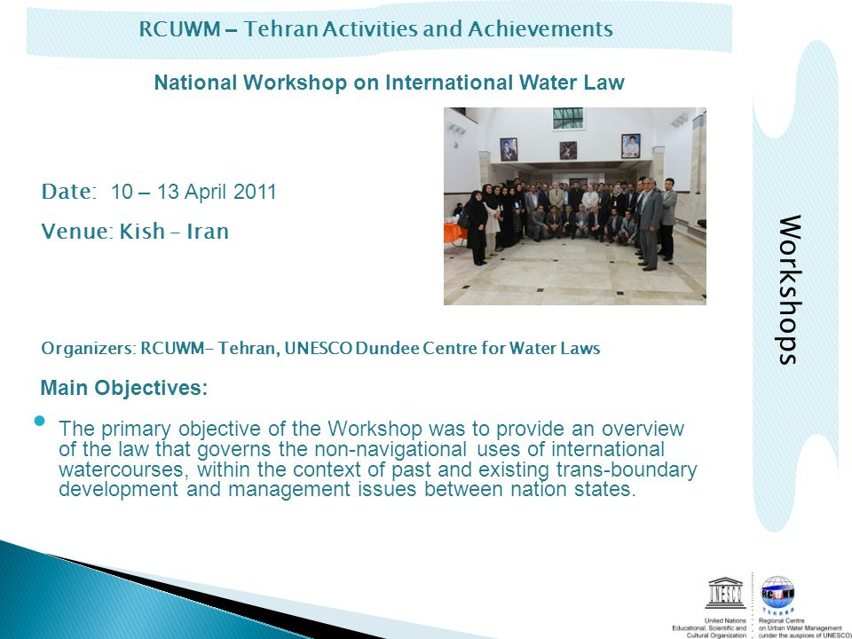 RCUWM – Tehran Activities and Achievements Workshops Date: 10 – 13 April 2011 Venue: Kish – Iran Organizers: RCUWM- Tehran, UNESCO Dundee Centre for Water Laws Main Objectives: The primary objective of the Workshop was to provide an overview of the law that governs the non-navigational uses of international watercourses, within the context of past and existing trans-boundary development and management issues between nation states.