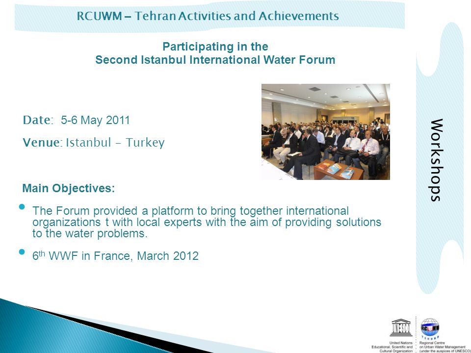 RCUWM – Tehran Activities and Achievements Workshops Date: 5-6 May 2011 Venue: Istanbul - Turkey Main Objectives: The Forum provided a platform to bring together international organizations t with local experts with the aim of providing solutions to the water problems.