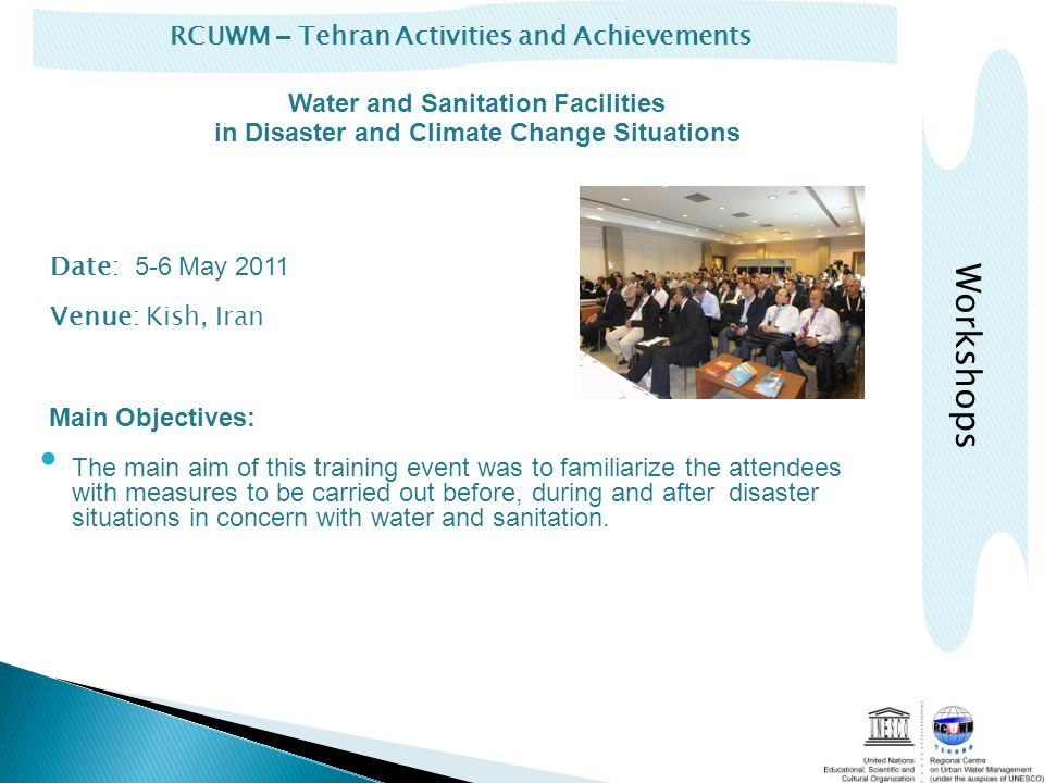 RCUWM – Tehran Activities and Achievements Workshops Date: 5-6 May 2011 Venue: Kish, Iran Main Objectives: The main aim of this training event was to familiarize the attendees with measures to be carried out before, during and after disaster situations in concern with water and sanitation.