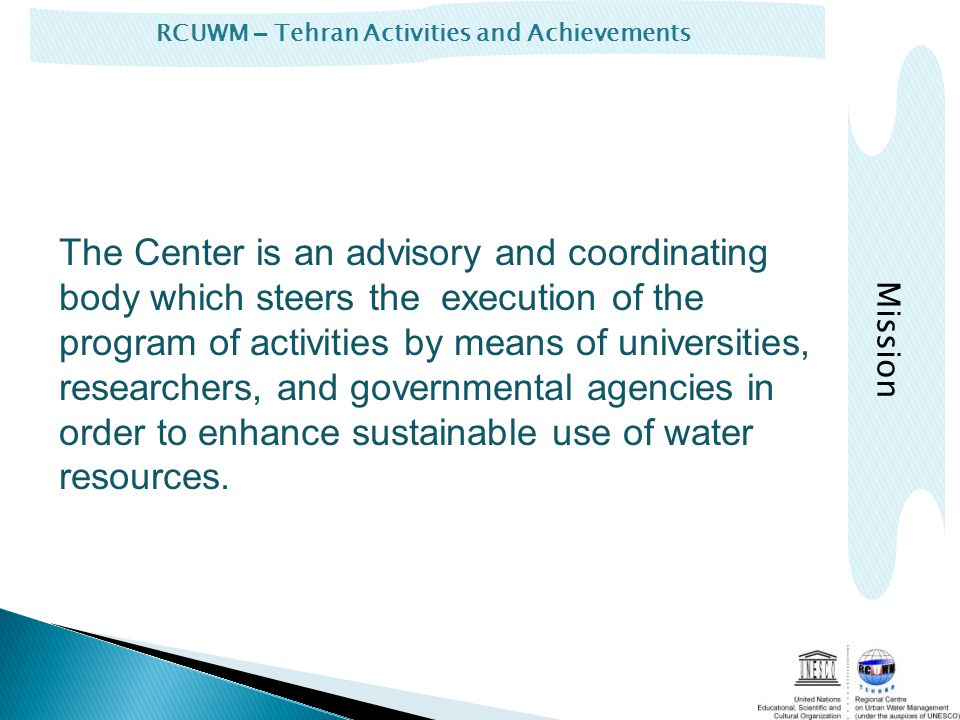 RCUWM – Tehran Activities and Achievements The Center is an advisory and coordinating body which steers the execution of the program of activities by means of universities, researchers, and governmental agencies in order to enhance sustainable use of water resources.