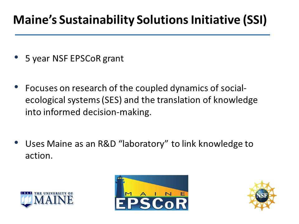 Maines Sustainability Solutions Initiative (SSI) Focuses on research of the coupled dynamics of social- ecological systems (SES) and the translation of knowledge into informed decision-making.