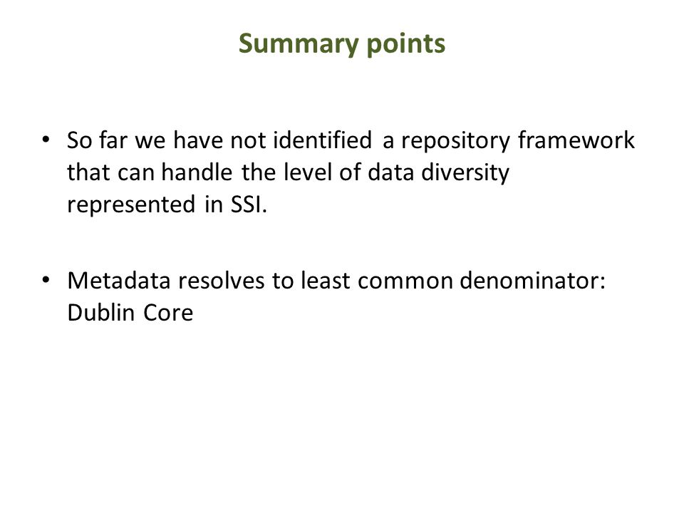 Summary points So far we have not identified a repository framework that can handle the level of data diversity represented in SSI.