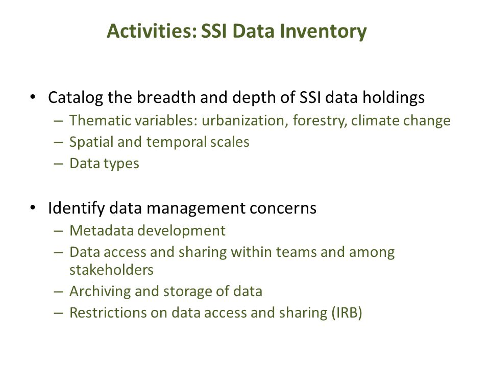 Activities: SSI Data Inventory Catalog the breadth and depth of SSI data holdings – Thematic variables: urbanization, forestry, climate change – Spatial and temporal scales – Data types Identify data management concerns – Metadata development – Data access and sharing within teams and among stakeholders – Archiving and storage of data – Restrictions on data access and sharing (IRB)