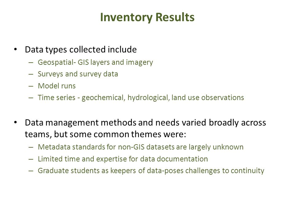 Data types collected include – Geospatial- GIS layers and imagery – Surveys and survey data – Model runs – Time series - geochemical, hydrological, land use observations Data management methods and needs varied broadly across teams, but some common themes were: – Metadata standards for non-GIS datasets are largely unknown – Limited time and expertise for data documentation – Graduate students as keepers of data-poses challenges to continuity Inventory Results