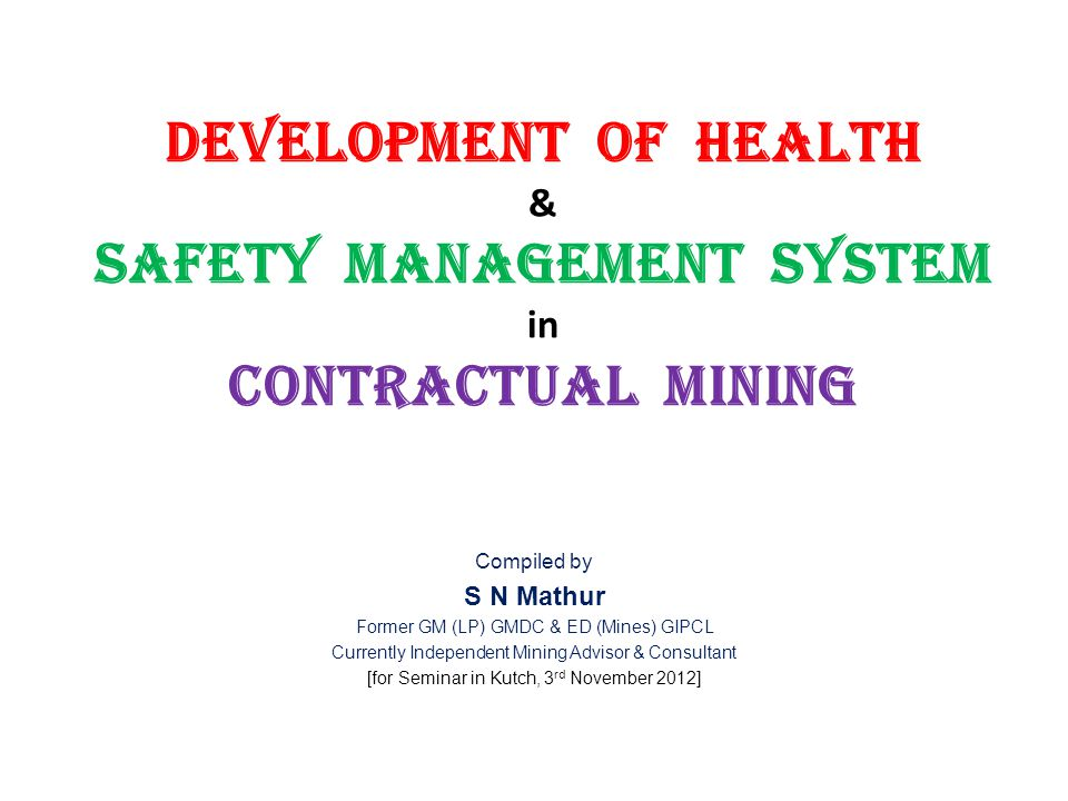Development of Health & Safety Management System in Contractual Mining Compiled by S N Mathur Former GM (LP) GMDC & ED (Mines) GIPCL Currently Independent Mining Advisor & Consultant [for Seminar in Kutch, 3 rd November 2012]