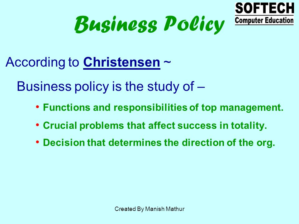 According to Christensen ~ Business policy is the study of – Functions and responsibilities of top management.