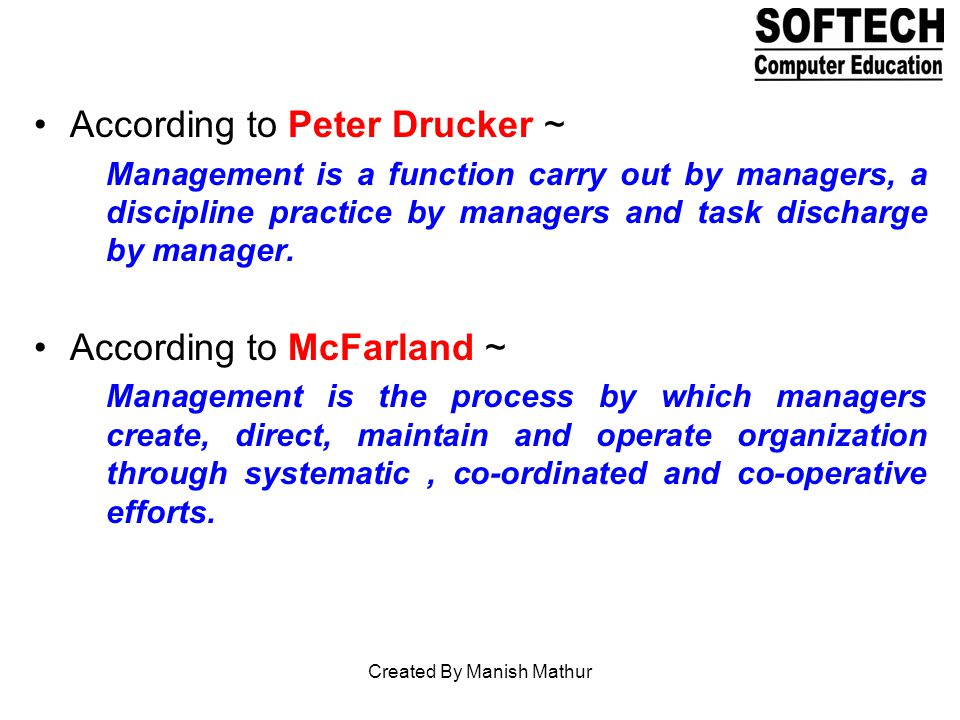 According to Peter Drucker ~ Management is a function carry out by managers, a discipline practice by managers and task discharge by manager.