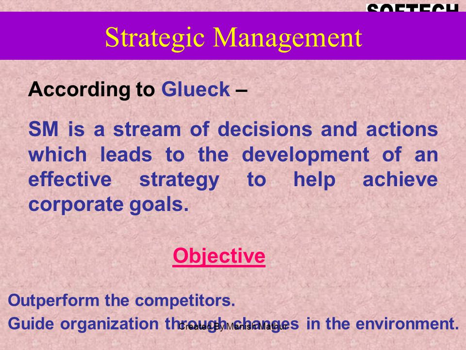 Strategic Management According to Glueck – SM is a stream of decisions and actions which leads to the development of an effective strategy to help achieve corporate goals.