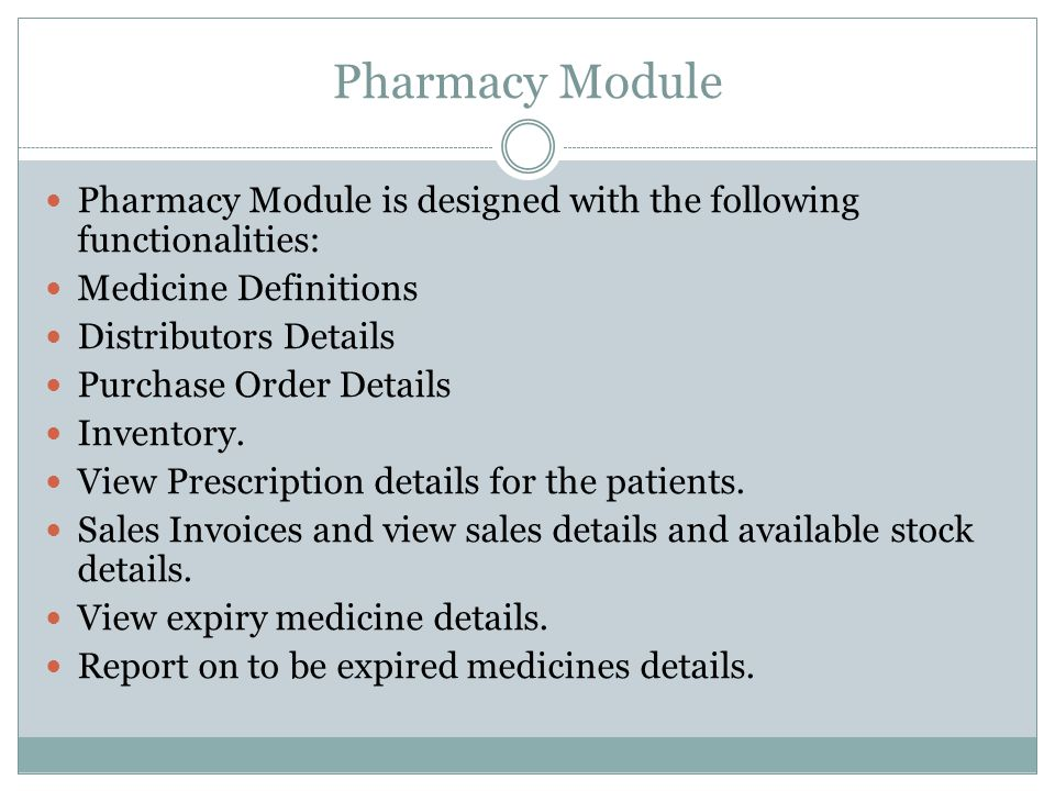 Pharmacy Module Pharmacy Module is designed with the following functionalities: Medicine Definitions Distributors Details Purchase Order Details Inventory.