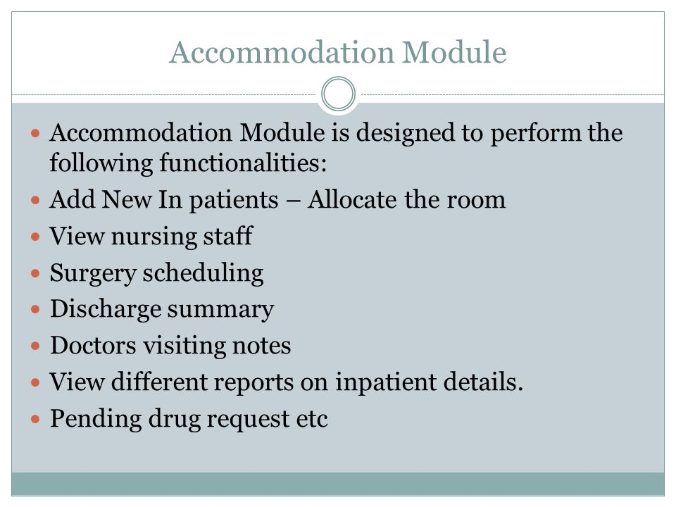 Accommodation Module Accommodation Module is designed to perform the following functionalities: Add New In patients – Allocate the room View nursing staff Surgery scheduling Discharge summary Doctors visiting notes View different reports on inpatient details.