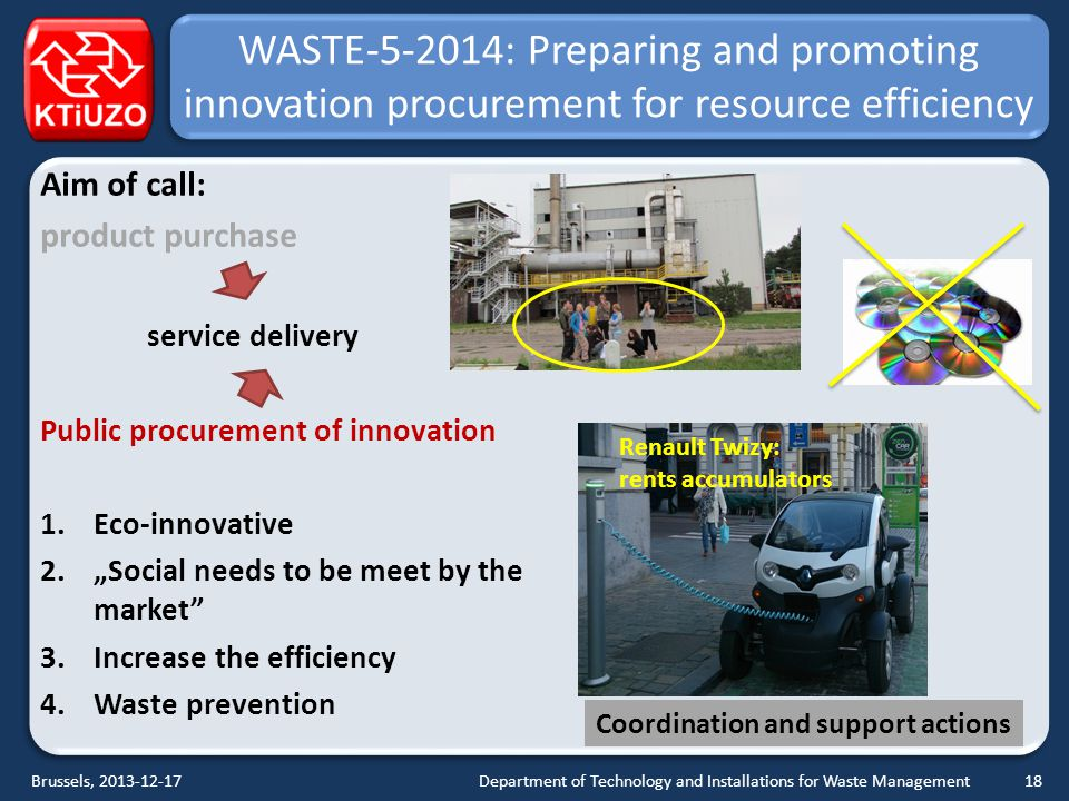 WASTE-5-2014: Preparing and promoting innovation procurement for resource efficiency Aim of call: product purchase service delivery Public procurement of innovation 1.Eco-innovative 2.Social needs to be meet by the market 3.Increase the efficiency 4.Waste prevention Department of Technology and Installations for Waste ManagementBrussels, 2013-12-17 Coordination and support actions 18 Renault Twizy: rents accumulators