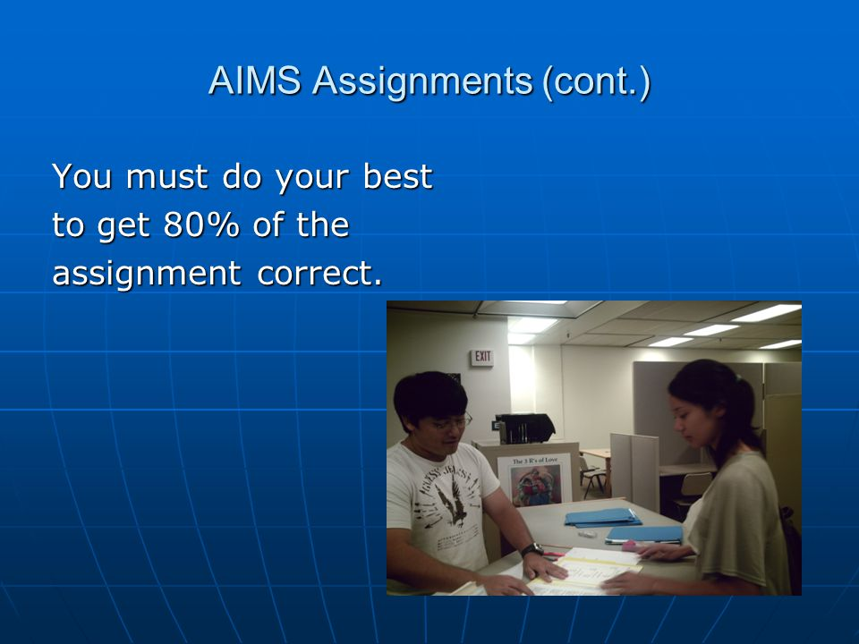 AIMS Assignments (cont.) You must do your best to get 80% of the assignment correct.