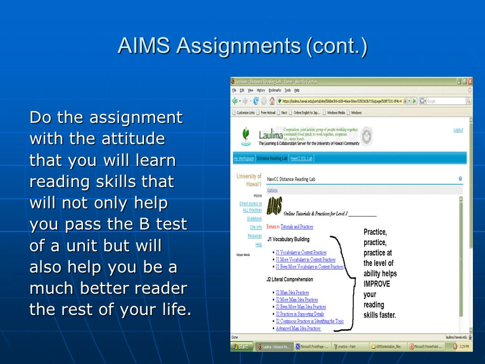 AIMS Assignments (cont.) Do the assignment with the attitude that you will learn reading skills that will not only help you pass the B test of a unit but will also help you be a much better reader the rest of your life.