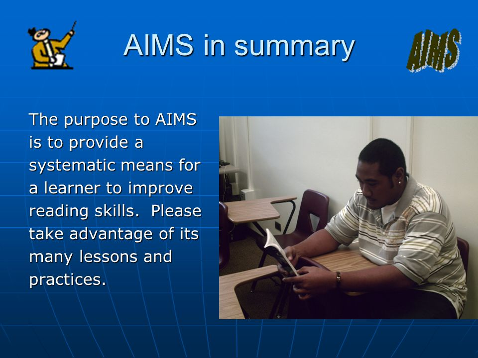 AIMS in summary The purpose to AIMS is to provide a systematic means for a learner to improve reading skills.