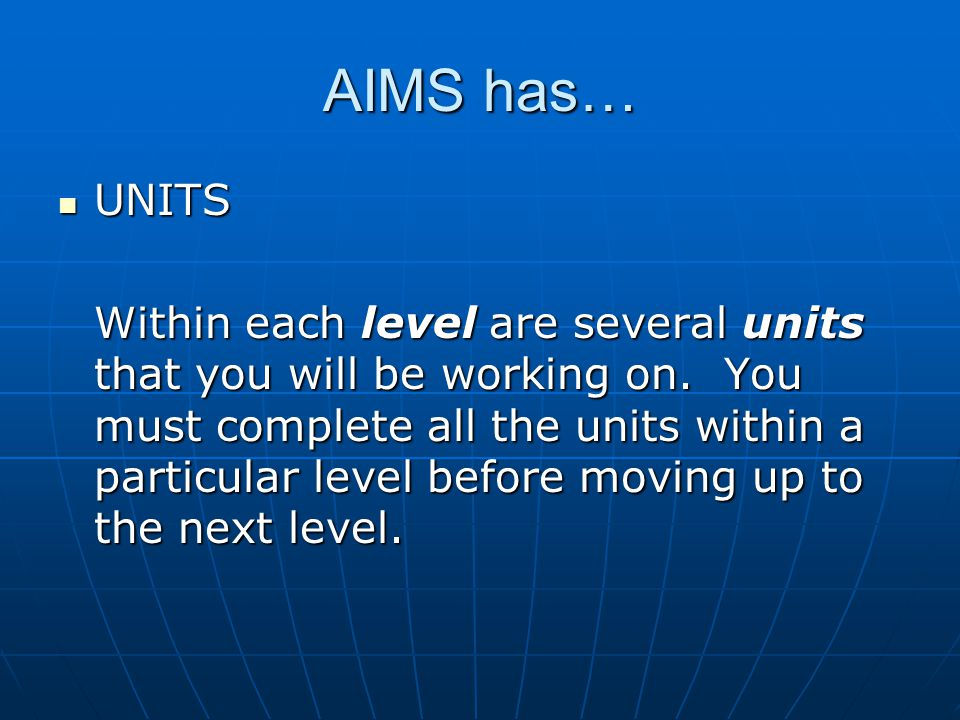 AIMS has… UNITS UNITS Within each level are several units that you will be working on.