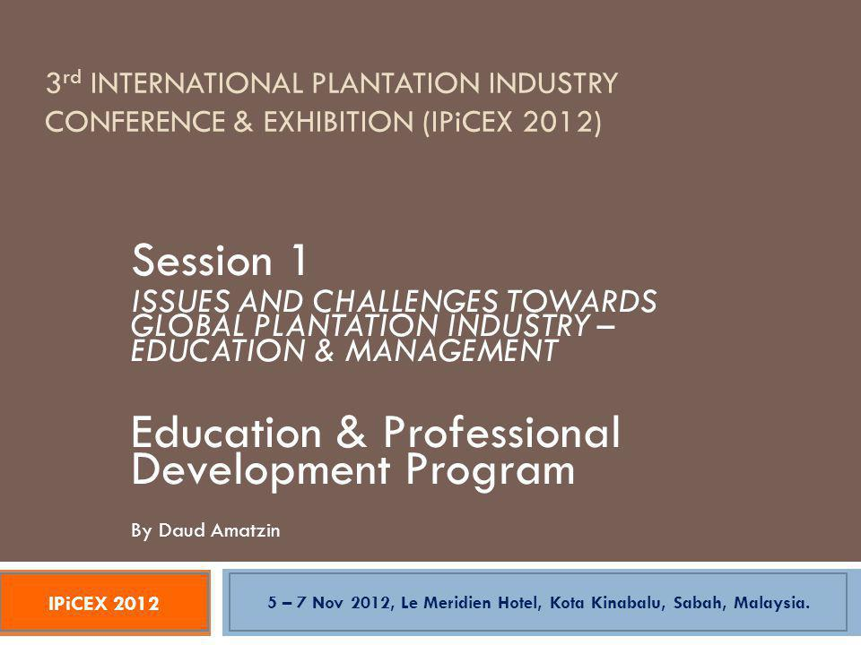 3 rd INTERNATIONAL PLANTATION INDUSTRY CONFERENCE & EXHIBITION (IPiCEX 2012) Session 1 ISSUES AND CHALLENGES TOWARDS GLOBAL PLANTATION INDUSTRY – EDUCATION & MANAGEMENT Education & Professional Development Program By Daud Amatzin IPiCEX 2012 5 – 7 Nov 2012, Le Meridien Hotel, Kota Kinabalu, Sabah, Malaysia.