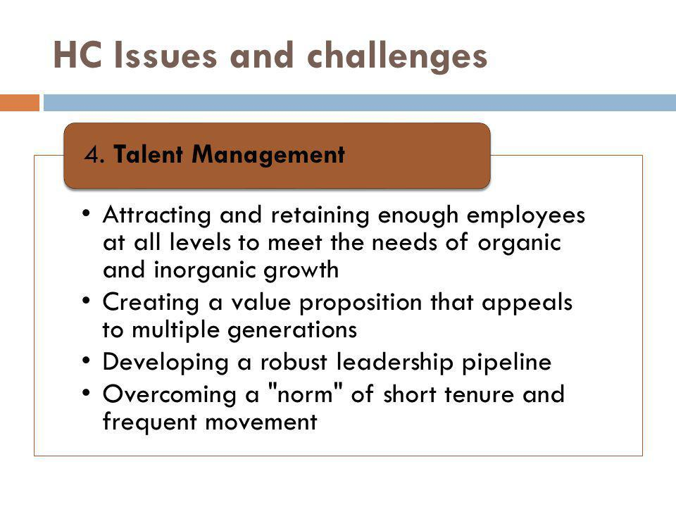 HC Issues and challenges Attracting and retaining enough employees at all levels to meet the needs of organic and inorganic growth Creating a value proposition that appeals to multiple generations Developing a robust leadership pipeline Overcoming a norm of short tenure and frequent movement 4.