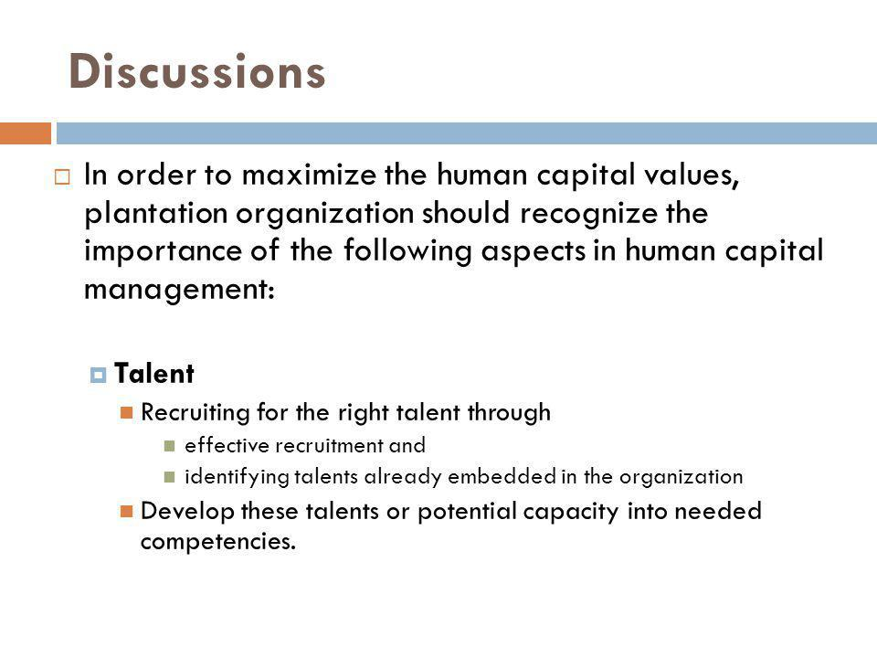 Discussions In order to maximize the human capital values, plantation organization should recognize the importance of the following aspects in human capital management: Talent Recruiting for the right talent through effective recruitment and identifying talents already embedded in the organization Develop these talents or potential capacity into needed competencies.
