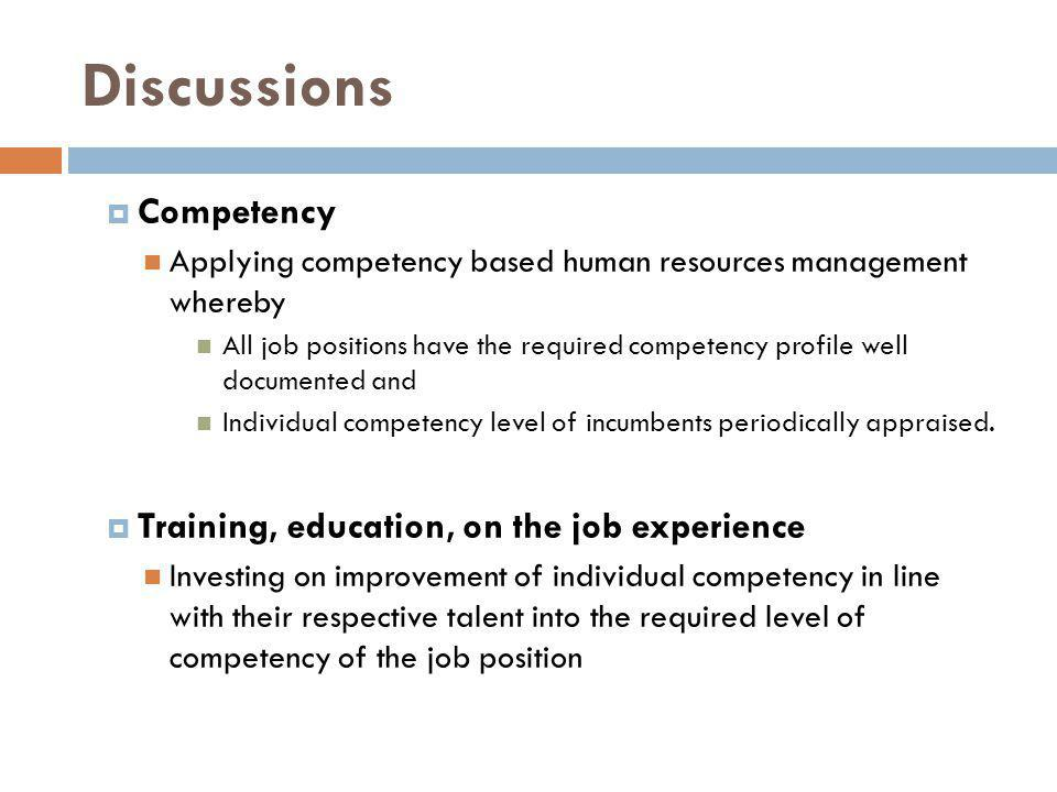 Discussions Competency Applying competency based human resources management whereby All job positions have the required competency profile well documented and Individual competency level of incumbents periodically appraised.