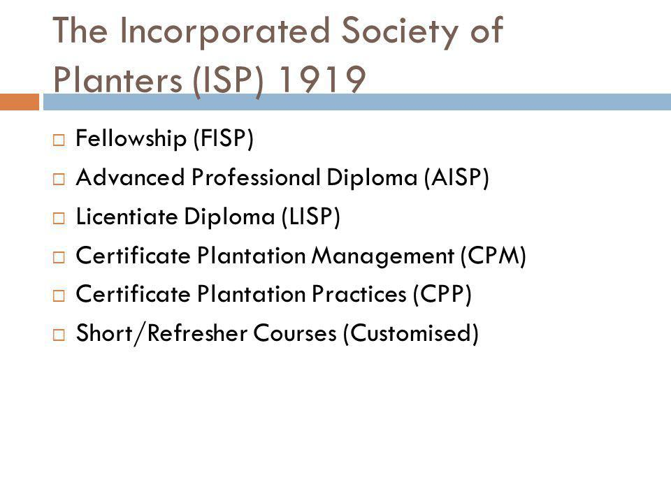 The Incorporated Society of Planters (ISP) 1919 Fellowship (FISP) Advanced Professional Diploma (AISP) Licentiate Diploma (LISP) Certificate Plantation Management (CPM) Certificate Plantation Practices (CPP) Short/Refresher Courses (Customised)