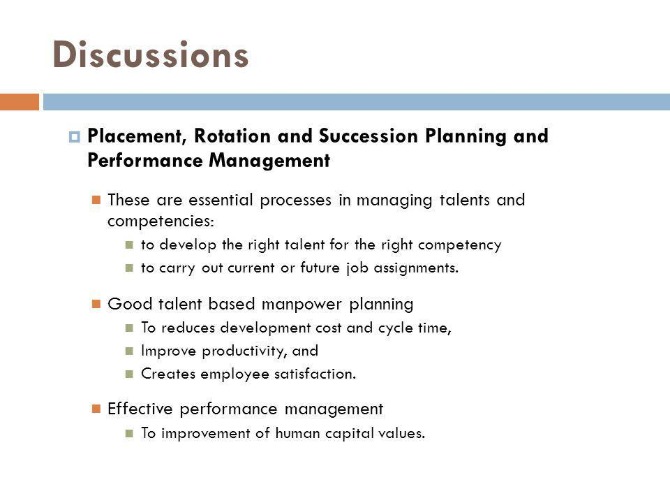 Discussions Placement, Rotation and Succession Planning and Performance Management These are essential processes in managing talents and competencies: to develop the right talent for the right competency to carry out current or future job assignments.