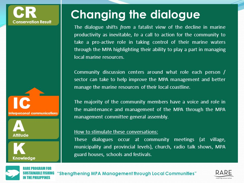IC Interpersonal communications Changing the dialogue The dialogue shifts from a fatalist view of the decline in marine productivity as inevitable, to a call to action for the community to take a pro-active role in taking control of their marine waters through the MPA highlighting their ability to play a part in managing local marine resources.