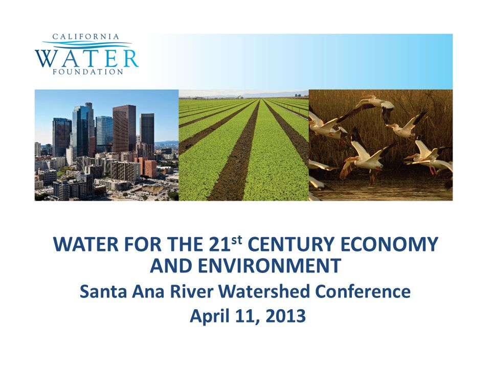 WATER FOR THE 21 st CENTURY ECONOMY AND ENVIRONMENT Santa Ana River Watershed Conference April 11, 2013