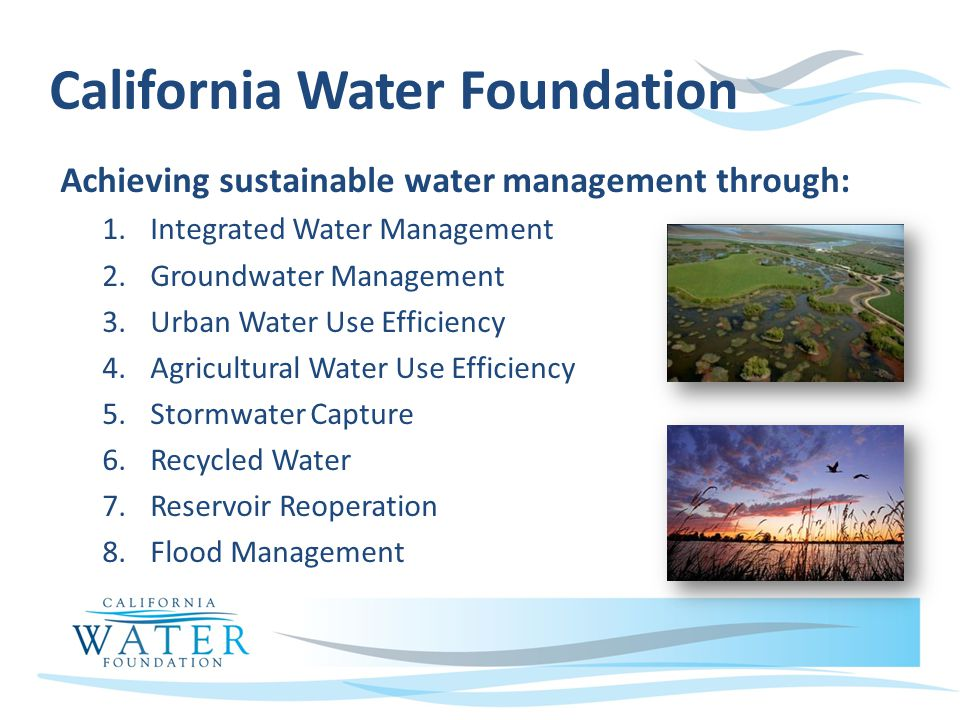 California Water Foundation Achieving sustainable water management through: 1.Integrated Water Management 2.Groundwater Management 3.Urban Water Use Efficiency 4.Agricultural Water Use Efficiency 5.Stormwater Capture 6.Recycled Water 7.Reservoir Reoperation 8.Flood Management