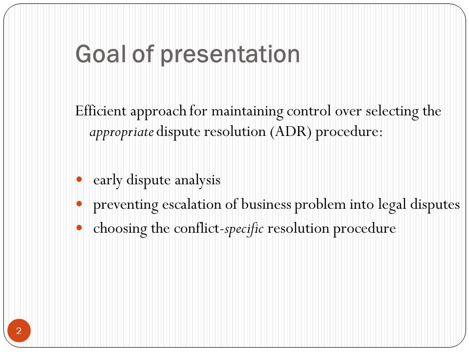 2 Goal of presentation Efficient approach for maintaining control over selecting the appropriate dispute resolution (ADR) procedure: early dispute analysis preventing escalation of business problem into legal disputes choosing the conflict-specific resolution procedure