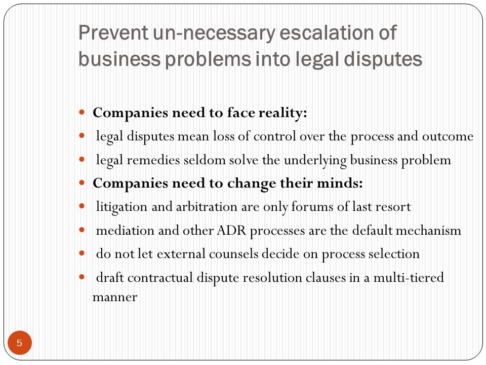 5 Prevent un-necessary escalation of business problems into legal disputes Companies need to face reality: legal disputes mean loss of control over the process and outcome legal remedies seldom solve the underlying business problem Companies need to change their minds: litigation and arbitration are only forums of last resort mediation and other ADR processes are the default mechanism do not let external counsels decide on process selection draft contractual dispute resolution clauses in a multi-tiered manner