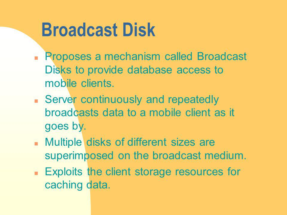 Broadcast Disk n Proposes a mechanism called Broadcast Disks to provide database access to mobile clients.