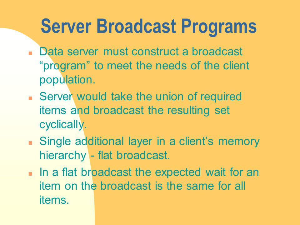 Server Broadcast Programs n Data server must construct a broadcast program to meet the needs of the client population.