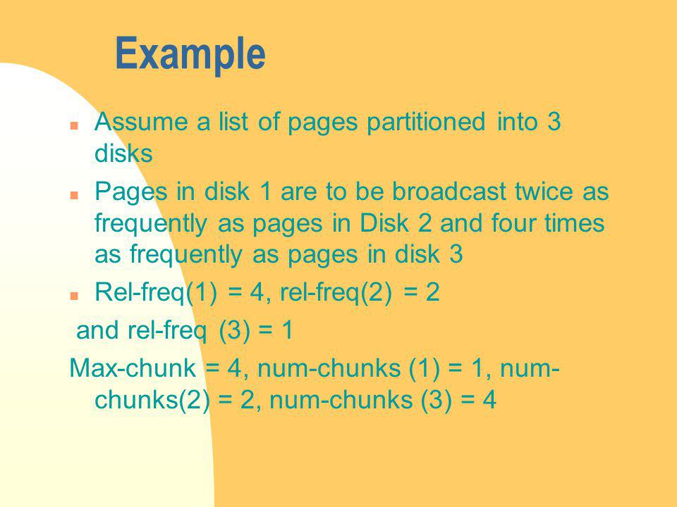 Example n Assume a list of pages partitioned into 3 disks n Pages in disk 1 are to be broadcast twice as frequently as pages in Disk 2 and four times as frequently as pages in disk 3 n Rel-freq(1) = 4, rel-freq(2) = 2 and rel-freq (3) = 1 Max-chunk = 4, num-chunks (1) = 1, num- chunks(2) = 2, num-chunks (3) = 4