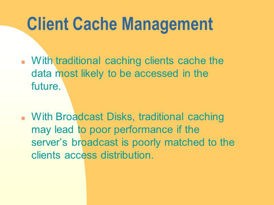 Client Cache Management n With traditional caching clients cache the data most likely to be accessed in the future.