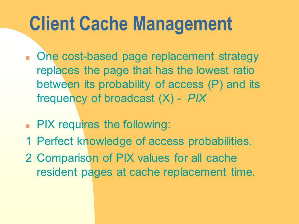 Client Cache Management n One cost-based page replacement strategy replaces the page that has the lowest ratio between its probability of access (P) and its frequency of broadcast (X) - PIX n PIX requires the following: 1Perfect knowledge of access probabilities.