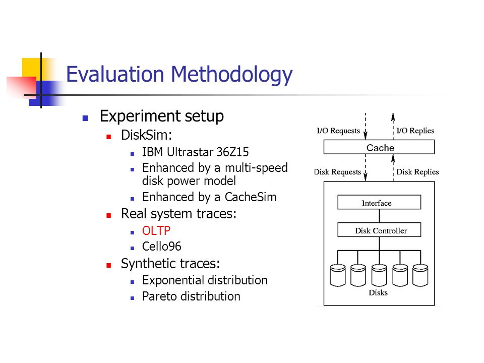 Evaluation Methodology Experiment setup DiskSim: IBM Ultrastar 36Z15 Enhanced by a multi-speed disk power model Enhanced by a CacheSim Real system traces: OLTP Cello96 Synthetic traces: Exponential distribution Pareto distribution