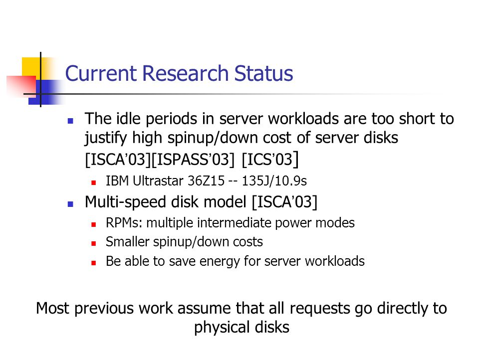 Current Research Status The idle periods in server workloads are too short to justify high spinup/down cost of server disks [ISCA 03][ISPASS 03] [ICS 03 ] IBM Ultrastar 36Z15 -- 135J/10.9s Multi-speed disk model [ISCA 03] RPMs: multiple intermediate power modes Smaller spinup/down costs Be able to save energy for server workloads Most previous work assume that all requests go directly to physical disks