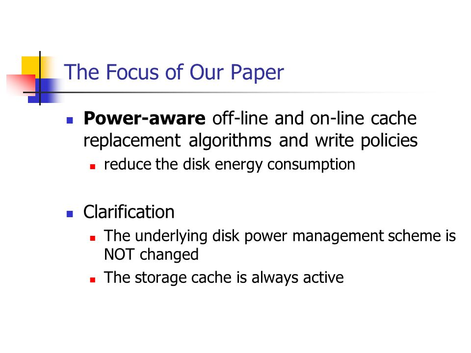 The Focus of Our Paper Power-aware off-line and on-line cache replacement algorithms and write policies reduce the disk energy consumption Clarification The underlying disk power management scheme is NOT changed The storage cache is always active