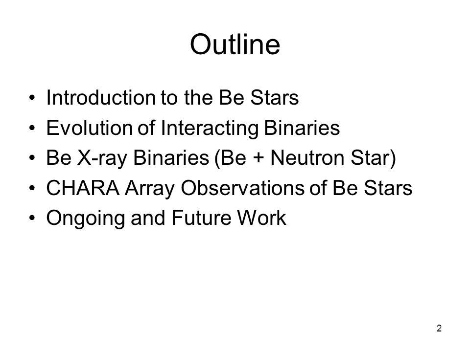 2 Outline Introduction to the Be Stars Evolution of Interacting Binaries Be X-ray Binaries (Be + Neutron Star) CHARA Array Observations of Be Stars Ongoing and Future Work