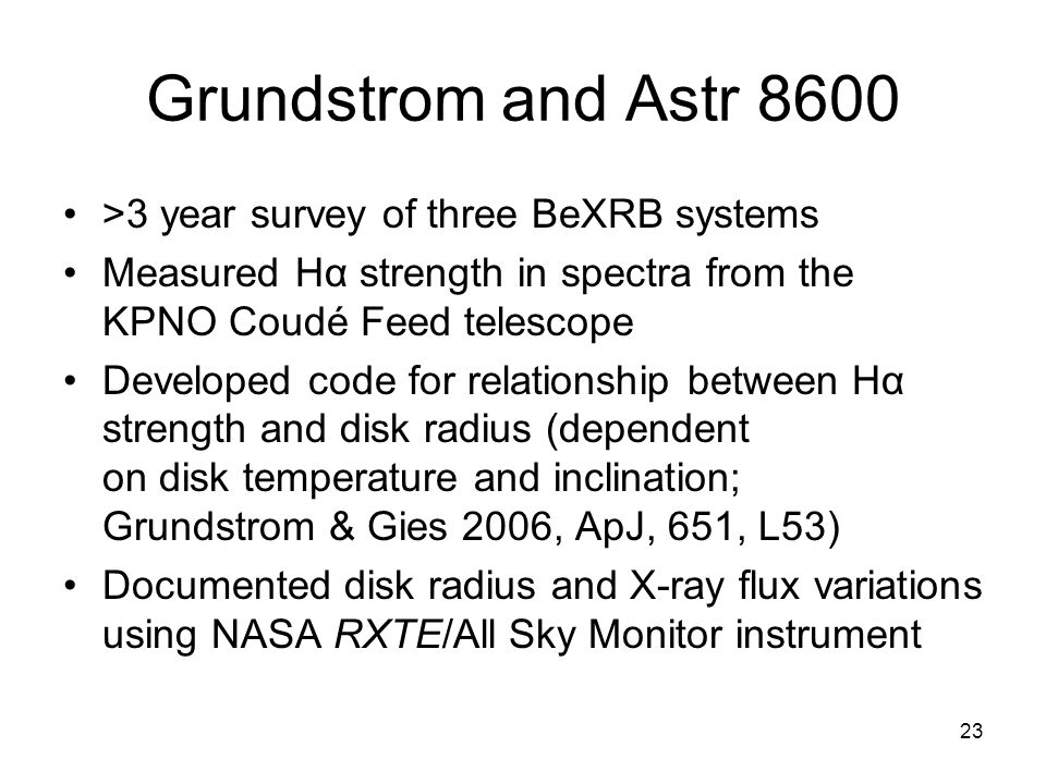 23 Grundstrom and Astr 8600 >3 year survey of three BeXRB systems Measured Hα strength in spectra from the KPNO Coudé Feed telescope Developed code for relationship between Hα strength and disk radius (dependent on disk temperature and inclination; Grundstrom & Gies 2006, ApJ, 651, L53) Documented disk radius and X-ray flux variations using NASA RXTE/All Sky Monitor instrument