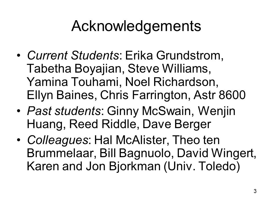 3 Acknowledgements Current Students: Erika Grundstrom, Tabetha Boyajian, Steve Williams, Yamina Touhami, Noel Richardson, Ellyn Baines, Chris Farrington, Astr 8600 Past students: Ginny McSwain, Wenjin Huang, Reed Riddle, Dave Berger Colleagues: Hal McAlister, Theo ten Brummelaar, Bill Bagnuolo, David Wingert, Karen and Jon Bjorkman (Univ.