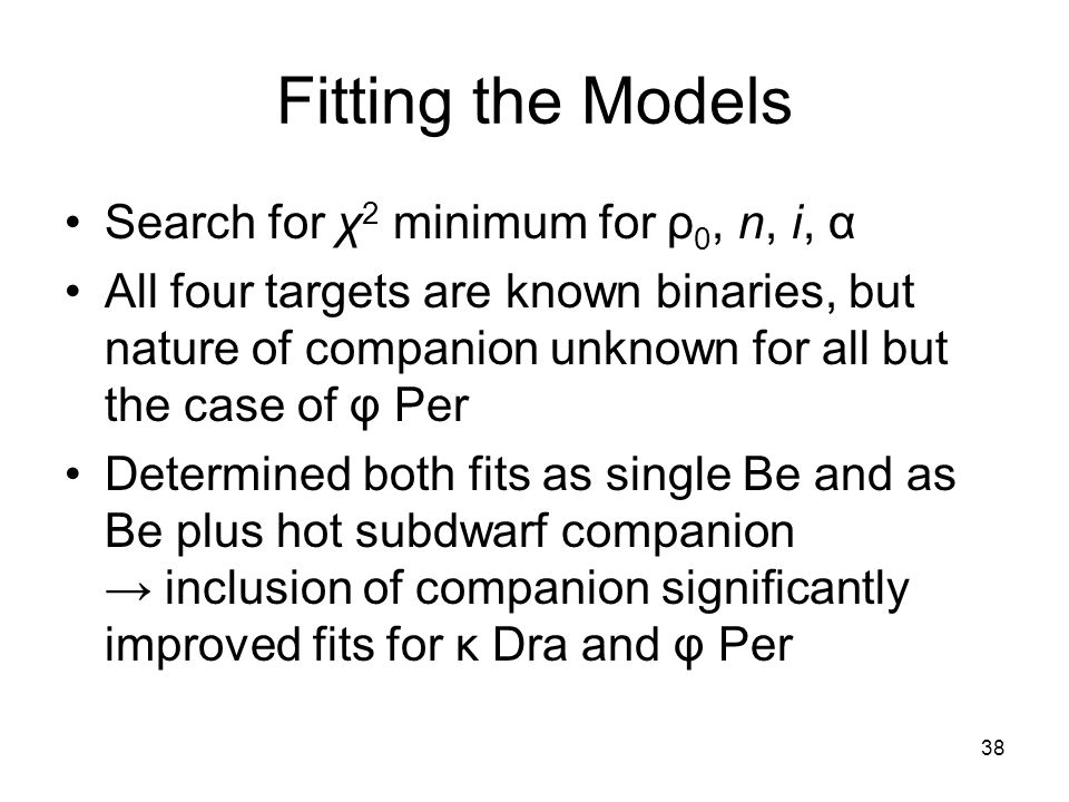 38 Fitting the Models Search for χ 2 minimum for ρ 0, n, i, α All four targets are known binaries, but nature of companion unknown for all but the case of φ Per Determined both fits as single Be and as Be plus hot subdwarf companion inclusion of companion significantly improved fits for κ Dra and φ Per